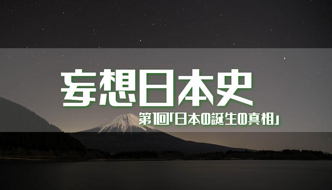 妄想日本史 第1回「日本の誕生の真相」