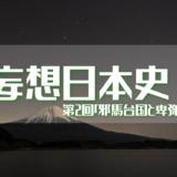 妄想日本史 第1回「邪馬台国と卑弥呼」